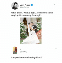 Memes, Focus, and Ghost: Jerry Ferrara  @jerryferrara  What a day... What a night... some how some  way I got to marry my dream girl.  @MrPOS  Can you focus on freeing Ghost? If you know, you know ➡Tag someone to see this