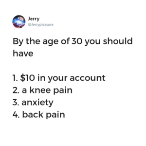 Funny, Tumblr, and Anxiety: Jerry  @Jerryple  asure  By the age of 30 you should  have  1. $10 in your account  2, a knee pain  3. anxiety  4. back pain