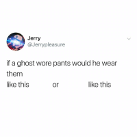 Brave, Ghost, and Relatable: Jerry  @Jerrypleasure  if a ghost wore pants would he wear  them  like this  or  like this these are the tough questions no one is brave enough to ask happyhalloween 🎃