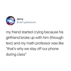 """Crying, Phone, and Savage: Jerry  @Jerrypleasure  my friend started crying because his  girlfriend broke up with him (through  text) and my math professor was like  """"that's why we stay off our phone  during class"""" Savage 🔥😅"""