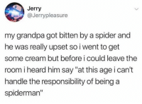 "Dank, Spider, and Grandpa: Jerry  @Jerrypleasure  my grandpa got bitten by a spider and  he was really upset so i went to get  some cream but before i could leave the  room i heard him say ""at this age i can't  handle the responsibility of being a  spiderman"""