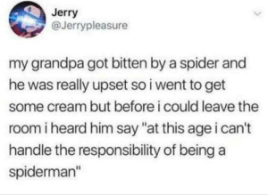 "Spider, Grandpa, and Spiderman: Jerry  @Jerrypleasure  my grandpa got bitten by a spider and  he was really upset so i went to get  some cream but before i could leave the  room i heard him say ""at this age i can't  handle the responsibility of being a  spiderman"" spider-pa spider-pa"