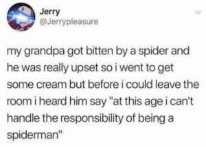"""https://t.co/Oq1VOAppku: Jerry  @Jerrypleasure  my grandpa got bitten by a spider and  he was really upset so i went to get  some cream but before i could leave the  room i heard him say """"at this age i can't  handle the responsibility of being a  spiderman"""" https://t.co/Oq1VOAppku"""