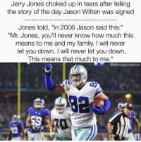 """So much Respect for one of the greatest Cowboys ever 🙌🏼 @realjasonwitten82 CowboysNation ✭: Jerry Jones choked up in tears after telling  the story of the day Jason Witten was signed  Jones told, """"in 2006 Jason said this:  """"Mr. Jones, you'll never know how much this  means to me and my family. will never  let you down. I will never let you down.  This means that much to me.""""  @althingscowboys So much Respect for one of the greatest Cowboys ever 🙌🏼 @realjasonwitten82 CowboysNation ✭"""