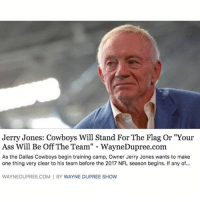 "America, Ass, and Dallas Cowboys: Jerry Jones: Cowboys Will Stand For The Flag Or ""Your  Ass Will Be Off The Team"" . WayneDupree.com  As the Dallas Cowboys begin training camp, Owner Jerry Jones wants to make  one thing very clear to his team before the 2017 NFL season begins. If any of...  WAYNEDUPREE.COM I BY WAYNE DUPREE SHOW We need more coaches like this in the NFL!!🇺🇸🇺🇸 liberal maga conservative constitution like follow presidenttrump resist stupidliberals merica america stupiddemocrats donaldtrump trump2016 patriot trump yeeyee presidentdonaldtrump draintheswamp makeamericagreatagain trumptrain triggered Partners --------------------- @too_savage_for_democrats🐍 @raised_right_🐘 @conservativemovement🎯 @millennial_republicans🇺🇸 @conservative.nation1776😎 @floridaconservatives🌴"