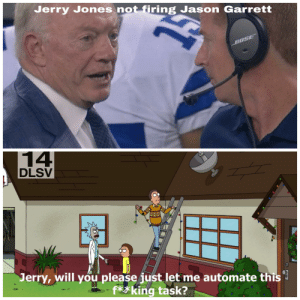 I feel for you Cowboys fans: Jerry Jones not firing Jason Garrett  BOSE  14  DLSV  Jerry, will you please just let me automate this  - f**king task? I feel for you Cowboys fans