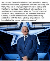 "CORRECTION: This quote is apparently taken from the owner of the Kansas City Chiefs, or someone else from that organization.  However, Jerry Jones has had a bit to say about the folks who choose to sit out the anthem. (To be honest with you, he's probably said something like this before behind-the-scenes.) Corrected meme coming tomorrow, 6:00 am, PST. (DS): Jerry Jones, Owner of the Dallas Cowboys called a meeting  with all of his Coaches, Players and field staff and firmly told  them, ""You are all simply paid performers on a stage and  that field is my stage! You will stand, with your hand over  your heart and with respect, when our Country's National  Anthem is being played or you will no longer be a Dallas  Cowboy, a Coach for the Dallas Cowboys or have any  association with the Dallas Cowboy Organization! I will  immediately fire you, no matter who you are!"" CORRECTION: This quote is apparently taken from the owner of the Kansas City Chiefs, or someone else from that organization.  However, Jerry Jones has had a bit to say about the folks who choose to sit out the anthem. (To be honest with you, he's probably said something like this before behind-the-scenes.) Corrected meme coming tomorrow, 6:00 am, PST. (DS)"