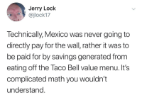 It adds up: Jerry Lock  @jlock17  Technically, Mexico was never going to  directly pay for the wall, rather it was to  be paid for by savings generated from  eating off the Taco Bell value menu. It's  complicated math you wouldn't  understand It adds up
