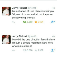 New York, Old Man, and One Direction: Jerry Riekert  @jrtoh15  4h  I'm not a fan of One Direction being a  50 year old man and all but they can  actually sing Hamas  t 6.663 5.654  Jerry Riekert  @jrtoh15  4h  how did the one direction fans find me  I'm just a simple man from New York  who makes lamps  t 6.800  5.909 id buy one of your lamps jerry