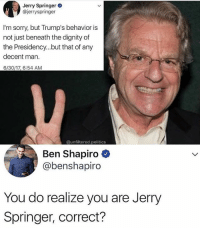 America, Apparently, and Dude: Jerry Springer  @jerryspringer  I'm sorry, but Trump's behavior is  not just beneath the dignity of  the Presidency...but that of any  decent man.  6/30/17, 6:54 AM  @unfiltered.politics  Ben Shapiro  @benshapiro  You do realize you are Jerry  Springer, correct? Apparently Ben Shapiro is going to be debating the dude from TYT. That will be a bloodbath. 🔴www.TooSavageForDemocrats.com🔴 JOINT INSTAGRAM: @rightwingsavages Partners: 🇺🇸 @The_Typical_Liberal 🇺🇸 @theunapologeticpatriot 🇺🇸 @DylansDailyShow 🇺🇸 @keepamerica.usa 🇺🇸@Raised_Right_ 🇺🇸@conservative.female 🇺🇸 @too_savage_for_liberals 🇺🇸 @Conservative.American DonaldTrump Trump 2A MakeAmericaGreatAgain Conservative Republican Liberal Democrat Ccw247 MAGA Politics LiberalLogic Savage TooSavageForDemocrats Instagram Merica America PresidentTrump Funny True SecondAmendment