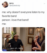 Bitch, Love, and Dank Memes: jerry  @stylestruly  me: why doesn't everyone listen to my  favorite band  person: i love that band!  me:  Back off, bitch. 😤😤
