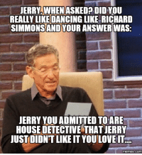 richard: JERRY WHEN  ASKED DID YOU  REALLY LIKE DANCINGLIKE RICHARD  SIMMONS AND  ANSWER WAS:  JERRY YOU ADMITTED TOARE  HOUSE DETECTIVE THATJERRY  JUST DIDNTLIKEIT YOULOVEIT  memes (COM