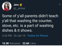 Iphone, Parents, and Twitter: Jers  @jersss  Some of y'all parents didn't teach  y'all that washing the counter,  stove, etc. is a part of washing  dishes & it shows.  2:42 PM 20 Jan 19 Twitter for iPhone  10.3K Retweets 23.6K Likes
