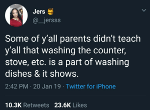 Dank, Iphone, and Memes: Jers  @jersss  Some of y'all parents didn't teach  y'all that washing the counter,  stove, etc. is a part of washing  dishes & it shows.  2:42 PM 20 Jan 19 Twitter for iPhone  10.3K Retweets 23.6K Likes But mooOOOoom, I already put the dishes in the dishwasher. What am I? A slave? by lordfukwad MORE MEMES