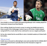 Memes, Academy, and Golf: Jerzy Dudek is a former Polish international goalkeeper who notably played for  Feyenoord, Liverpool and Real Madrid.  Since retiring, Dudek has formed a career in racing. He initially took part in  three rounds of the Volkswagen Castrol Cup as a VIP driver. Dudek enjoyed  racing Golf GTI so much, that he has continued to race as a regular particpant.  He has also stated that he would like to start a football academy in Poland with  his brother.  *Did you know?  Dudek was so focused on attempting to save each penalty that he initially didn't  know saving Shevchenko's penalty had won the Champions League for  Liverpool! Jerzy Dudek - Has formed a racing career.