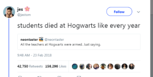 jes: jes  @jestom  Follow  students died at Hogwarts like every year  neontaster@neontaster  All the teachers at Hogwarts were armed. Just saying.  9:48 AM- 23 Feb 2018  .  电弟銮坝  42,750 Retweets 156,296 Likes