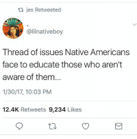 So important! Please read all of this!: jes Retweeted  @lilnativeboy  Thread of issues Native Americans  face to educate those who aren't  aware of them...  1/30/17, 10:03 PM  12.4K Retweets 9,234 Like:s So important! Please read all of this!