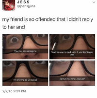 """the last one omg: JES S  (a joshsguns  my friend is so offended that i didn't reply  to her and  Your not answering me  You'll answer to god soon if you don't reply  cunt  Sorry l meant """"as speak""""  I'm shitting as we speak  2/2/17, 9:23 PM the last one omg"""