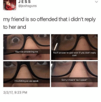 """I hate how everyone online is celebrating summer and australia is in winter: JES S  ajoshsguns  my friend is so offended that i didn't reply  to her and  Your not answering me  You'll answer to god soon if you don't reply  cunt  Sorry l meant """"as I speak""""  I'm shitting as we speak  2/2/17, 9:23 PM I hate how everyone online is celebrating summer and australia is in winter"""