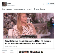 "Amy Schumer, Disappointed, and Lesbians: jess  @amyvdams  Follow  ive never been more proud of lesbians  then I really thought,  they're all gonna hit on me  Amy Schumer was disappointed that no women  hit on her when she worked in a lesbian bar  pinknews.co.uk  RETWEETS  LIKES  1,6432,495 <p><a href=""https://yourownpetard.tumblr.com/post/154569258748/cheshireinthemiddle-i-keep-seeing-coverage-of"" class=""tumblr_blog"">yourownpetard</a>:</p>  <blockquote><p><a href=""http://cheshireinthemiddle.tumblr.com/post/154440933642/i-keep-seeing-coverage-of-amy-schumer-being"" class=""tumblr_blog"">cheshireinthemiddle</a>:</p> <blockquote> <p>I keep seeing coverage of Amy Schumer being disappointed that people dont hit on her. </p> <p>Is this not the entitlement that people claim men as a whole have?</p> </blockquote> <p>The real problem is that we keep seeing coverage of Amy Schumer.</p></blockquote>  <p>Seriously I&rsquo;ve seen her in a series of Old Navy ads and each one makes me feel like my intelligence has diminished a little more.</p>"