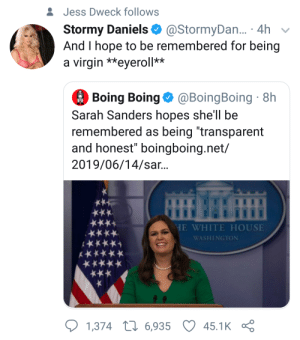 """Virgin, White House, and House: &Jess Dweck follows  Stormy Daniels  And I hope to be remembered for being  a virgin **eyeroll**  @StormyDa... 4h  Boing Boing@BoingBoing 8h  Sarah Sanders hopes she'll be  remembered as being """"transparent  and honest"""" boingboing.net/  2019/06/14/sar...  HE WHITE HOUSE  ****  WASHINGTON  1,374 L6,935  45.1K Stormy Daniels on her legacy"""