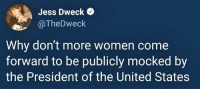 United, Women, and United States: Jess Dweck Q  @TheDweck  Why don't more women come  forward to be publicly mocked by  the President of the United States