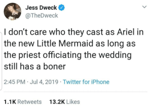 Ariel, Boner, and Iphone: Jess Dweck  @TheDweck  I don't care who they cast as Ariel in  the new Little Mermaid as long as  the priest officiating the wedding  still has a boner  2:45 PM Jul 4, 2019 Twitter for iPhone  13.2K Likes  1.1K Retweets We all hit rewind on the VHS to see it this really happened