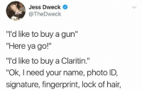 """Memes, Hair, and Sad: Jess Dweck  @TheDweck  """"I'd like to buy a gun'""""  """"Here ya go!""""  """"'d like to buy a Claritin.""""  Ok, I need your name, photo ID,  signature, fingerprint, lock of hair, A sad state of affairs."""