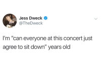 "Humans of Tumblr, Old, and Can: Jess Dweck  @TheDweck  I'm ""can everyone at this concert just  agree to sit down"" years old"