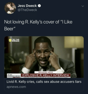"R Kelly making music again: Jess Dweck  @TheDweck  Not loving R. Kelly's cover of ""I Like  Beer""  BREAKING NEWS  CBS  EVENING NEwS  EXPLOSIVE R. KELLY INTERVIEW  Livid R. Kelly cries, calls sex abuse accusers liars  apnews.com R Kelly making music again"