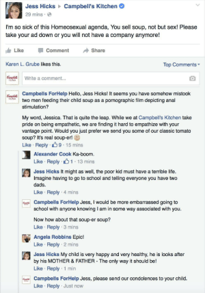 15 Mins: Jess Hicks > Campbell's Kitchen  29 mins · O  I'm so sick of this Homeosexual agenda, You sell soup, not but sex! Please  take your ad down or you will not have a company anymore!  Share  Like  Comment  Karen L. Grube likes this.  Top Comments -  Campbells  Kitchen  Write a comment...  Campbells ForHelp Hello, Jess Hicks! It seems you have somehow mistook  two men feeding their child soup as a pornographic film depicting anal  Campbells  Kitchen  stimulation?  My word, Jessica. That is quite the leap. While we at Campbell's Kitchen take  pride on being empathetic, we are finding it hard to empathize with your  vantage point. Would you just prefer we send you some of our classic tomato  soup? It's real soup-er! O  Like · Reply 69 15 mins  Alexander Cook Ka-boom.  Like · Reply · 61: 13 mins  Jess Hicks It might as well, the poor kid must have a terrible life.  Imagine having to go to school and telling everyone you have two  dads.  Like · Reply · 4 mins  d Campbells ForHelp Jess, I would be more embarrassed going to  school with anyone knowing I am in some way associated with you.  Ktchen  Now how about that soup-er soup?  Like · Reply · 3 mins  Angela Robbins Epic!  Like · Reply · 2 mins  Jess Hicks My child is very happy and very healthy, he is looks after  by his MOTHER & FATHER - The only way it should be!  Like · Reply · 1 min  Campbells ForHelp Jess, please send our condolences to your child.  ఈడ  Kichen  Like · Reply  · Just now