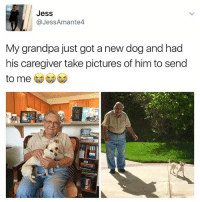 😂❤️: Jess  @JessAmante4  My grandpa just got a new dog and had  his caregiver take pictures of him to send  to me 😂❤️