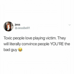 Playing Victim: jess  @JessBell1  Toxic people love playing victim. They  will literally convince people YOU'RE the  bad guy