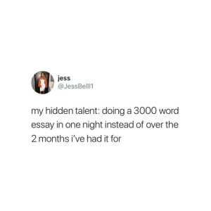Word, Hidden, and One: jess  @JessBelll1  my hidden talent: doing a 3000 word  essay in one night instead of over the  2 months i've had it for