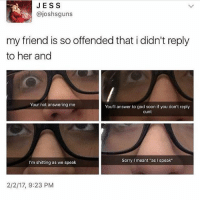 """follow @lettuce.scream thx❤️❤️ . . . . . [ funny memes meme comedy comics cool textpost textposts l4l likeforlike laugh funnypictures pictures funnymemes humor post relateable lol lmao 😂 memez tumblr funnytumlr mood haha xd ]: JESS  @joshsguns  my friend is so offended that i didn't reply  to her and  Your not answering me  You'll answer to god soon if you don't reply  cunt  SorryI meant """"as I speak""""  I'm shitting as we speak  2/2/17, 9:23 PM follow @lettuce.scream thx❤️❤️ . . . . . [ funny memes meme comedy comics cool textpost textposts l4l likeforlike laugh funnypictures pictures funnymemes humor post relateable lol lmao 😂 memez tumblr funnytumlr mood haha xd ]"""