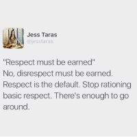 """Respect, Basic, and Stop: Jess Taras  @jesstaras  """"Respect must be earned""""  No, disrespect must be earned  Respect is the default. Stop rationing  basic respect. There's enough to go  around"""
