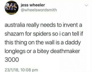 Whos that Pokemon ?: jess wheeler  @wheelswordsmith  australia really needs to invent a  shazam for spiders so i can tell if  this thing on the wall is a daddy  longlegs or a bitey deathmaker  3000  23/1/18, 10:08 pm Whos that Pokemon ?
