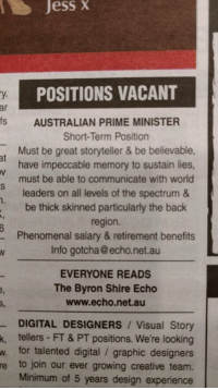 Thinking of applying 😂😂👏👏: Jess  X  POSITIONS VACANT  y.  ar  s AUSTRALIAN PRIME MINISTER  Short-Term Position  Must be great storyteller & be believable  have impeccable memory to sustain lies  must be able to communicate with worlo  leaders on all levels of the spectrum &  be thick skinned particularly the back  region.  Phenomenal salary & retirement benefits  Info gotcha @echo.net.au  at  EVERYONE READS  The Byron Shire Echo  www.echo.net.au  DIGITAL DESIGNERS Visual Story  k, tellers FT & PT positions. We're looking  w. for talented digital / graphic designers  e to join our ever growing creative team.  Minimum of 5 years design experience Thinking of applying 😂😂👏👏