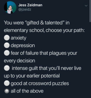 "Plagues: Jess Zeidman  @jzeidz  You were ""gifted & talented"" in  elementary school, choose your path  anxiety  depression  fear of failure that plagues your  every decision  intense guilt that you'll never live  up to your earlier potential  good at crossword puzzles  all of the above"