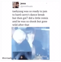 Break, Wild, and Dance: jessa  @jiminthrusts  taehyung was so ready to jam  to hard carry's dance break  but then got7 did a little remix  and he was so shook but gone  wild after that  ekimtaehyung  SJ protect this child!