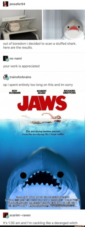 Sorry, Shark, and Work: jessafer94  out of boredom i decided to scan a stuffed shark  here are the results.  no-nami  your work is appreciated  trainsforbrains  op i spent entirely too long on this and im sorry  RICHARD  DREYFUSS  ROY  ROBERT  SHAW  JAWS  The terrifying motion picture  from the terrifying No. I best seller  scarlet--raven  It's 1:30 am and I'm cackling like a deranged witch