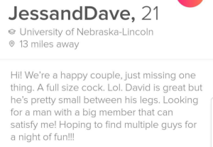 Lol, Happy, and Lincoln: JessandDave, 21  University of Nebraska-Lincoln  13 miles away  Hi! We're a happy couple, just missing one  thing. A full size cock. Lol. David is great but  he's pretty small between his legs. Looking  for a man with a big member that can  satisfy me! Hoping to find multiple guys for  a night of fun!!! Everybody is into what they're into, but can we get an F for our man David?