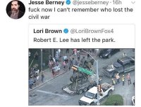 Memes, Lost, and Civil War: Jesse Berney@jesseberney 16h  fuck now I can't remember who lost the  civil war  Lori Brown@LoriBrownFox4  Robert E. Lee has left the park. ---------- 🇺🇸Follow our pages! 🇺🇸 @drunkamerica @ragingpatriots 👻Snapchat ===> DrunkAmerica👻 ---------- conservative republican maga presidentrump makeamericagreatagain nobama trumptrain trump2017 saturdaysarefortheboys merica usa military supportourtroops thinblueline backtheblue liberallogic