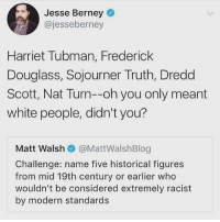 🙃🙃🙃: Jesse Berney  @jesseberney  Harriet Tubman, Frederick  Douglass, Sojourner Truth, Dredd  Scott, Nat Turn--oh you only meant  white people, didn't you?  Matt Walshネ@MattWalshBlog  Challenge: name five historical figures  from mid 19th century or earlier who  wouldn't be considered extremely racist  by modern standards 🙃🙃🙃