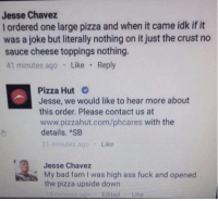 Ass, Bad, and Fam: Jesse Chavez  l ordered one large pizza and when it came idk if it  was a joke but literally nothing on it just the crust no  cheese toppings nothing.  sauce 41 minutes ago  Like  Reply  Pizza Hut  Jesse, we would like to hear more about  this order. Please contact us at  www.pizzahut.com/phcares with the  details. ASB  21 minutes ago  Like  Jesse Chavez  K My bad fam was high ass fuck and opened  the pizza upside down  Edited Like