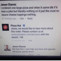 Ass, Bad, and Fam: Jesse Chavez  l ordered one large pizza and when it came idk if it  was a joke but literally nothing on it just the crust no  sauce cheese toppings nothing.  41 minutes ago  Like  Reply  Pizza Hut  Jesse, we would like to hear more about  this order. Please contact us at  www.pizzahut.com/phcares with the  details. ASB  21 minutes ago  Like  Jesse Chavez  My bad fam was high ass fuck and opened  the pizza upside down  Edited Like