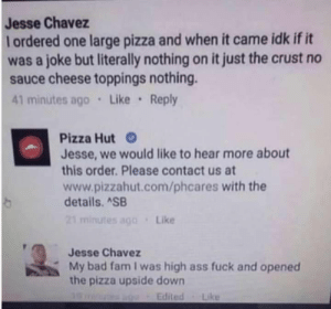 When you had to much weed: Jesse Chavez  lordered one large pizza and when it came idk if it  was a joke but literally nothing on it just the crust no  sauce cheese toppings nothing.  41 minutes ago Like Reply  Pizza Hut  Jesse, we would like to hear more about  this order. Please contact us at  www.pizzahut.com/phcares with the  details. ASB  21 minutes ago  Like  Jesse Chavez  My bad fam I was high ass fuck and opened  the pizza upside down  Edited  Like When you had to much weed