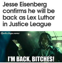 I would like him to be more hardened and maybe even bulk up a bit for Justice League, but with Geoff Johns in charge of the script, I think he will be perfect. -Nightwing: Jesse Eisenberg  confirms he will be  back as Lex Luthor  in Justice League  Gustice league.msmes  I'M BACK, BITCHES! I would like him to be more hardened and maybe even bulk up a bit for Justice League, but with Geoff Johns in charge of the script, I think he will be perfect. -Nightwing