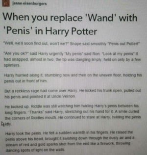 "Penis out Potter! by MrSavagePotato FOLLOW HERE 4 MORE MEMES.: jesse eisenburgers  When you replace 'Wand' with  'Penis' in Harry Potter  Well, we'll soon find out, wont we?"" Snape said smoothly ""Penis out Potterr  Are you ok?"" said Harry urgently ""My penis"" said Ron ""Look at my penis"" It  had snapped, almost in two, the tip was dangling limply, held on only by a few  splinters  Harry hurried along it, stumbling now and then on the uneven floor. holding his  penis out in front of him  He kicked his trunk open, pulled out  But a reckless rage had come over Harry  his penis and pointed it at Uncle Vernon.  He looked up. Riddle was still watching him twirling Harry's penis between his  long fingers. ""Thanks said Harry, stretching out his hand tor it. A smle curled  the corners of Riddles mouth He continued to stare at Harry, twirling the penis  idty  Harry took the penis. He felt a sudden warmth in his fingers. He raised the  penis above his head, brought it swishing down through the dusty air and a  stream of red and gold sparks shot from the end like a firework, throwing  dancing spots of light on the walls Penis out Potter! by MrSavagePotato FOLLOW HERE 4 MORE MEMES."