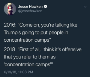 "Dank, Memes, and Target: Jesse Hawken  @jessehawken  2016: ""Come on, you're talking like  Trump's going to put people in  concentration camps  2018: ""First of all, I think it's offensive  that you refer to them as  concentration camps""  6/19/18, 11:08 PM They dont identify as Concentration camps. by MVPbeast FOLLOW HERE 4 MORE MEMES."